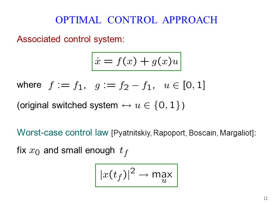 11 OPTIMAL CONTROL APPROACH Associated control system: where (original switched system ) Worst-case control law [Pyatnitskiy, Rapoport, Boscain, Margaliot] : fix and small enough
