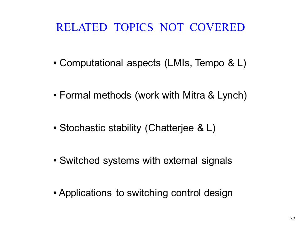 32 RELATED TOPICS NOT COVERED Computational aspects (LMIs, Tempo & L) Formal methods (work with Mitra & Lynch) Stochastic stability (Chatterjee & L) S
