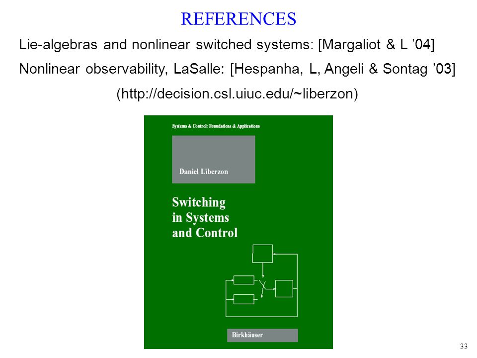 33 REFERENCES Lie-algebras and nonlinear switched systems: [Margaliot & L 04] Nonlinear observability, LaSalle: [Hespanha, L, Angeli & Sontag 03] (http://decision.csl.uiuc.edu/~liberzon)