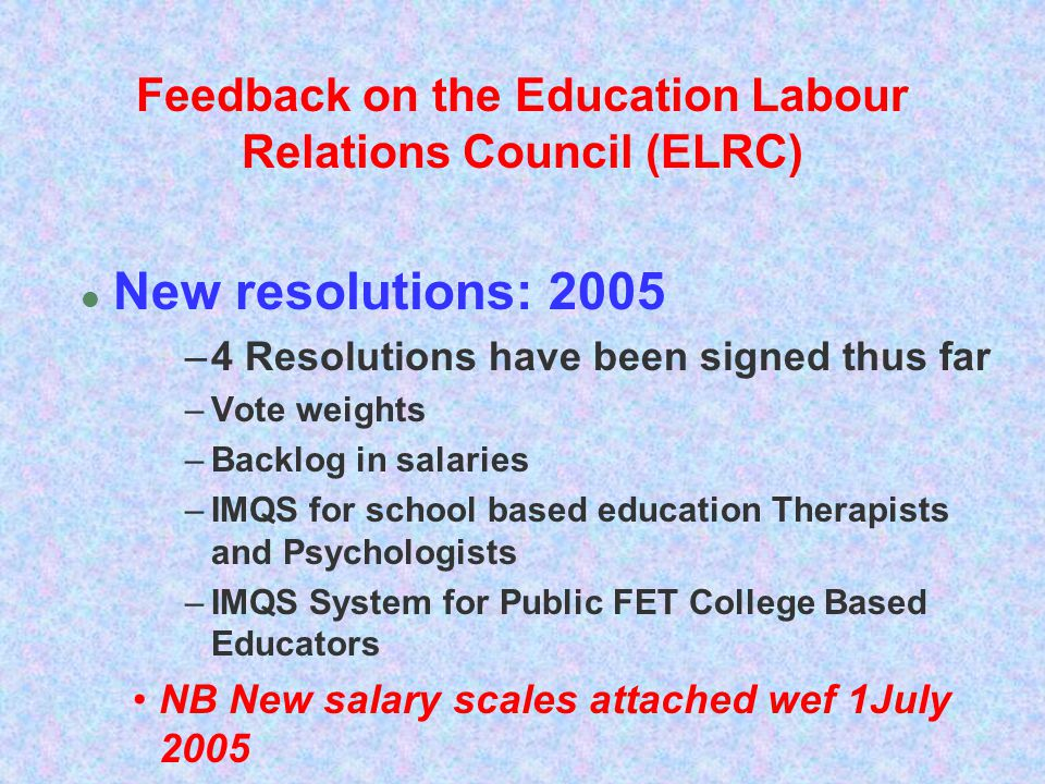 Feedback on the Education Labour Relations Council (ELRC) l New resolutions: 2005 –4 Resolutions have been signed thus far –Vote weights –Backlog in s