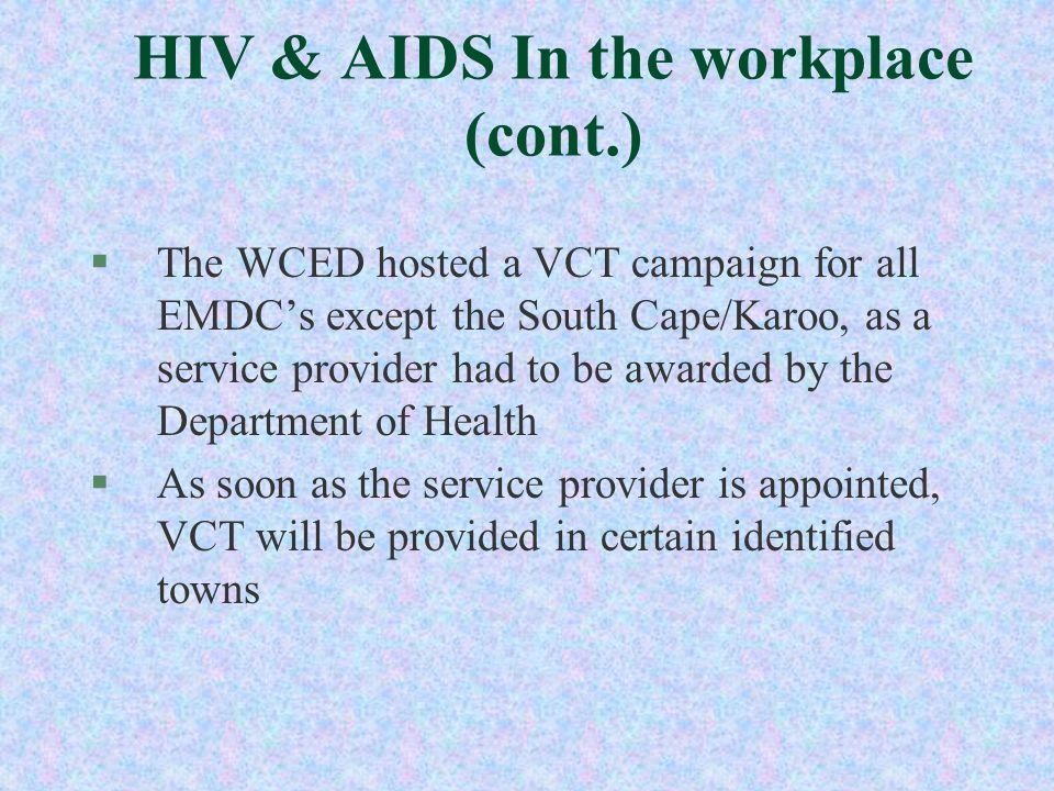 HIV & AIDS In the workplace (cont.) §The WCED hosted a VCT campaign for all EMDCs except the South Cape/Karoo, as a service provider had to be awarded