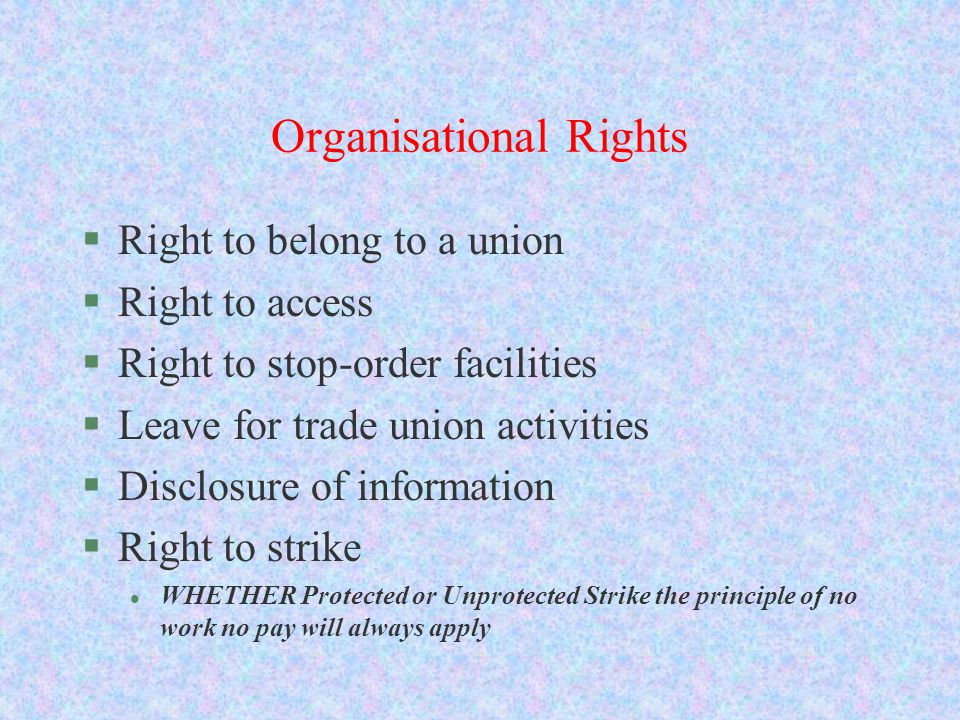 Organisational Rights §Right to belong to a union §Right to access §Right to stop-order facilities §Leave for trade union activities §Disclosure of in