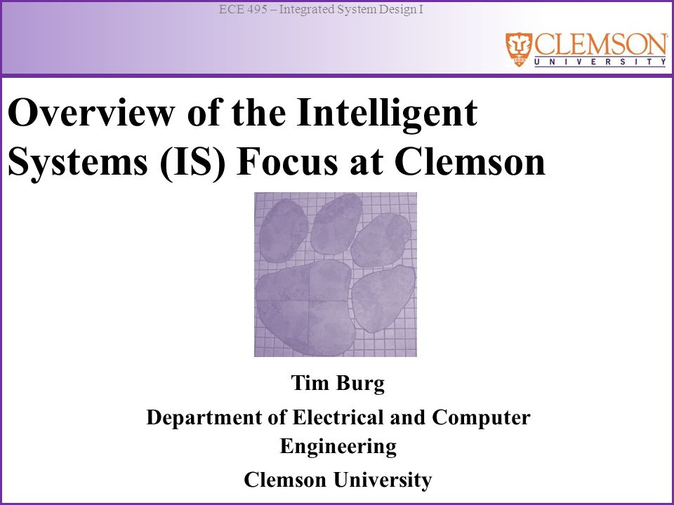 ECE 495 – Integrated System Design I Overview of the Intelligent Systems (IS) Focus at Clemson Tim Burg Department of Electrical and Computer Engineer