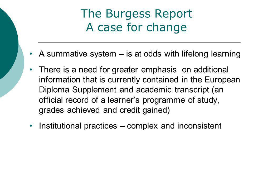 The Burgess Report A case for change A summative system – is at odds with lifelong learning There is a need for greater emphasis on additional information that is currently contained in the European Diploma Supplement and academic transcript (an official record of a learners programme of study, grades achieved and credit gained) Institutional practices – complex and inconsistent