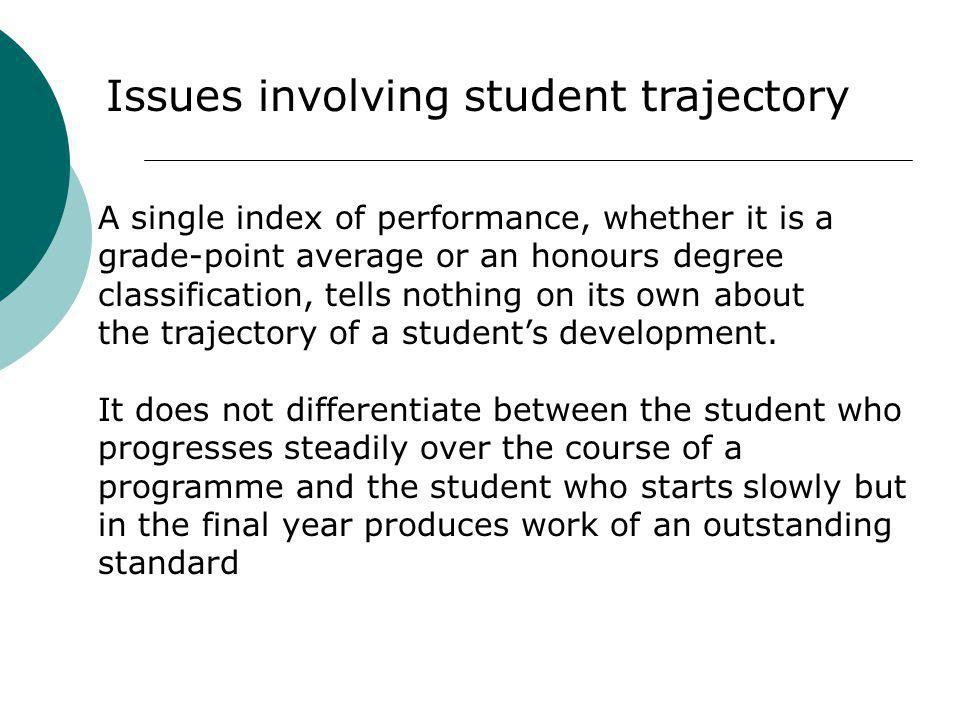 A single index of performance, whether it is a grade-point average or an honours degree classification, tells nothing on its own about the trajectory of a students development.
