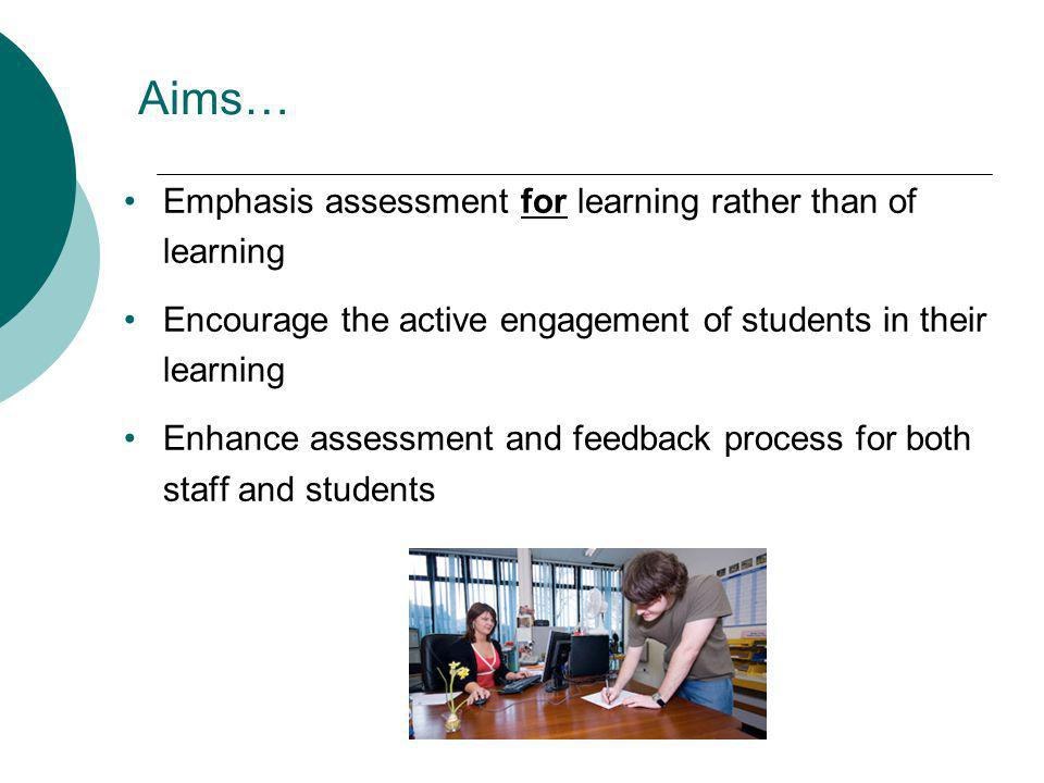Aims… Emphasis assessment for learning rather than of learning Encourage the active engagement of students in their learning Enhance assessment and feedback process for both staff and students