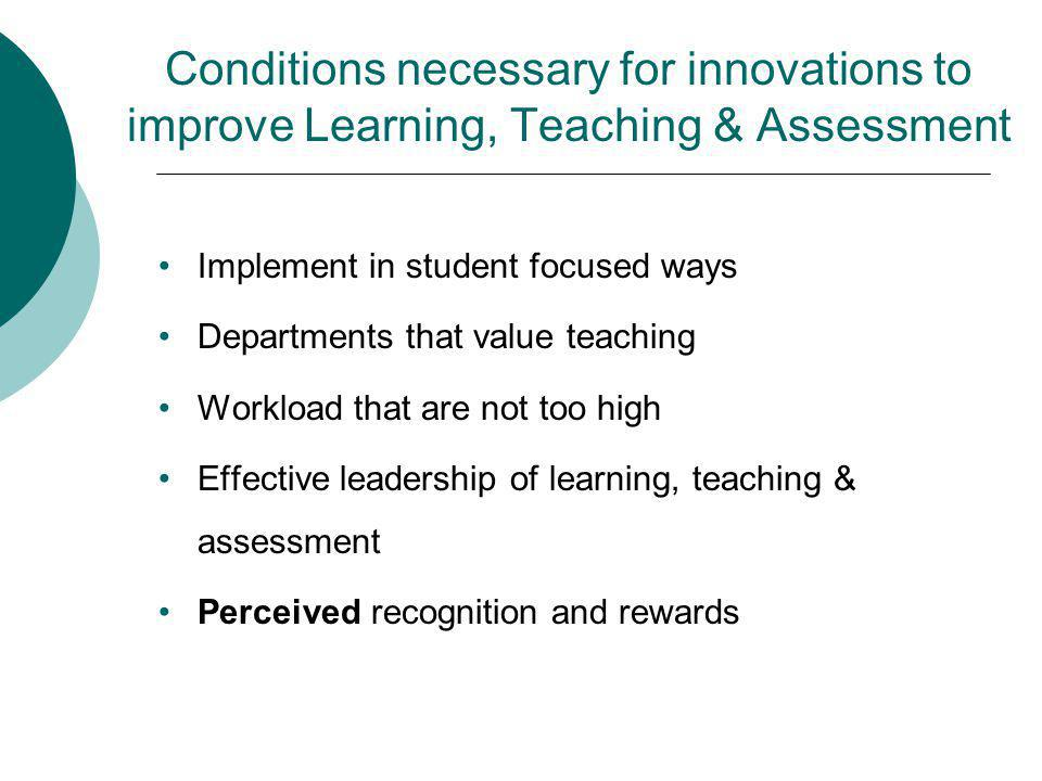 Conditions necessary for innovations to improve Learning, Teaching & Assessment Implement in student focused ways Departments that value teaching Workload that are not too high Effective leadership of learning, teaching & assessment Perceived recognition and rewards