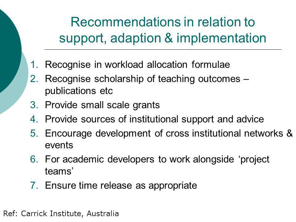 Recommendations in relation to support, adaption & implementation 1.Recognise in workload allocation formulae 2.Recognise scholarship of teaching outcomes – publications etc 3.Provide small scale grants 4.Provide sources of institutional support and advice 5.Encourage development of cross institutional networks & events 6.For academic developers to work alongside project teams 7.Ensure time release as appropriate Ref: Carrick Institute, Australia