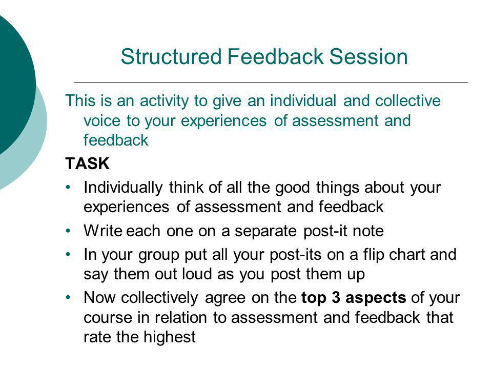Structured Feedback Session This is an activity to give an individual and collective voice to your experiences of assessment and feedback TASK Individually think of all the good things about your experiences of assessment and feedback Write each one on a separate post-it note In your group put all your post-its on a flip chart and say them out loud as you post them up Now collectively agree on the top 3 aspects of your course in relation to assessment and feedback that rate the highest