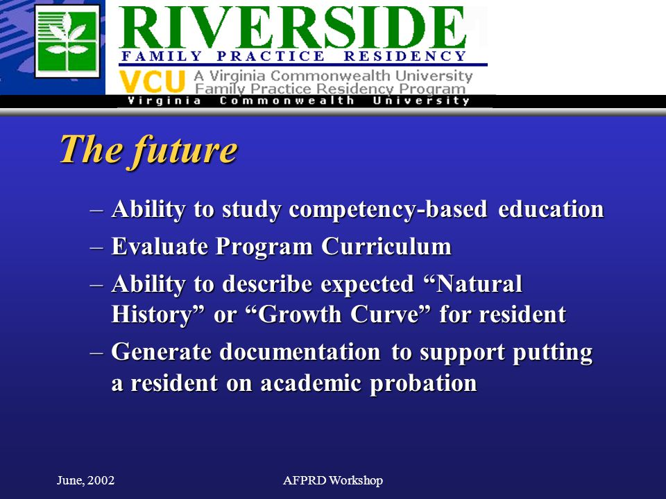 June, 2002AFPRD Workshop The future –Ability to study competency-based education –Evaluate Program Curriculum –Ability to describe expected Natural History or Growth Curve for resident –Generate documentation to support putting a resident on academic probation