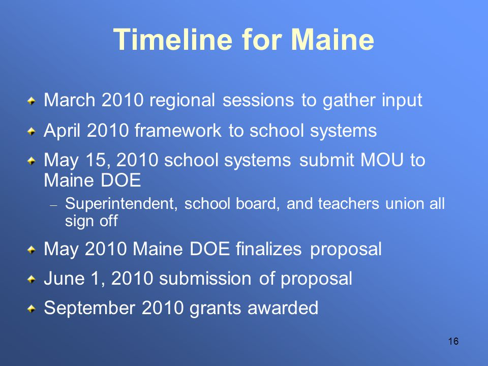 16 Timeline for Maine March 2010 regional sessions to gather input April 2010 framework to school systems May 15, 2010 school systems submit MOU to Ma