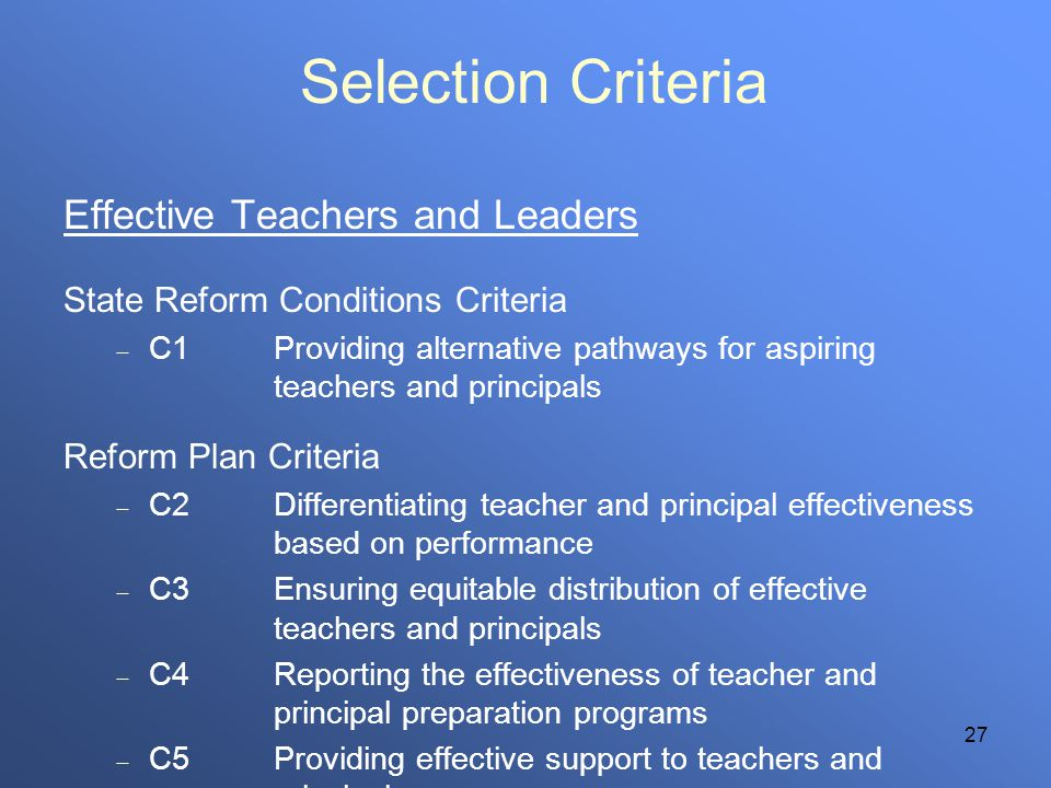 27 Selection Criteria Effective Teachers and Leaders State Reform Conditions Criteria C1Providing alternative pathways for aspiring teachers and principals Reform Plan Criteria C2Differentiating teacher and principal effectiveness based on performance C3Ensuring equitable distribution of effective teachers and principals C4Reporting the effectiveness of teacher and principal preparation programs C5Providing effective support to teachers and principals