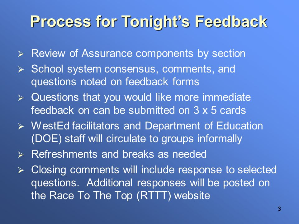 3 Review of Assurance components by section School system consensus, comments, and questions noted on feedback forms Questions that you would like more immediate feedback on can be submitted on 3 x 5 cards WestEd facilitators and Department of Education (DOE) staff will circulate to groups informally Refreshments and breaks as needed Closing comments will include response to selected questions.