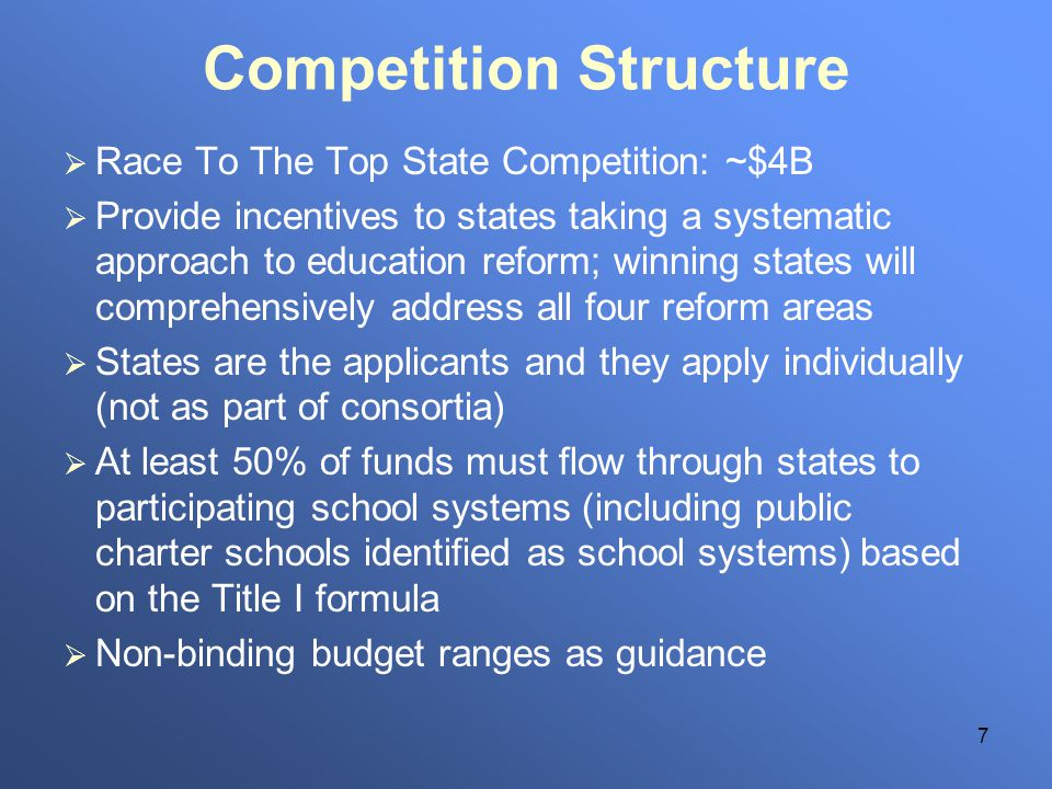 7 Competition Structure Race To The Top State Competition: ~$4B Provide incentives to states taking a systematic approach to education reform; winning states will comprehensively address all four reform areas States are the applicants and they apply individually (not as part of consortia) At least 50% of funds must flow through states to participating school systems (including public charter schools identified as school systems) based on the Title I formula Non-binding budget ranges as guidance