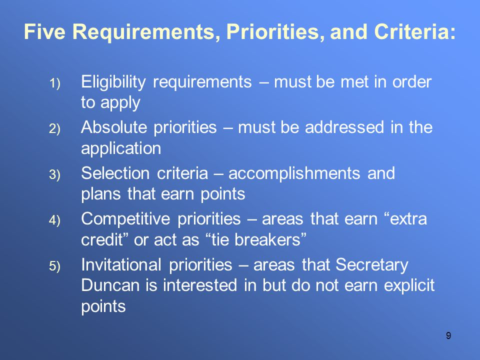 9 Five Requirements, Priorities, and Criteria: 1) Eligibility requirements – must be met in order to apply 2) Absolute priorities – must be addressed in the application 3) Selection criteria – accomplishments and plans that earn points 4) Competitive priorities – areas that earn extra credit or act as tie breakers 5) Invitational priorities – areas that Secretary Duncan is interested in but do not earn explicit points