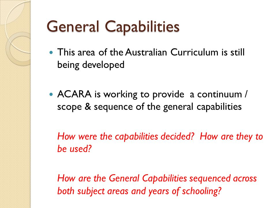 General Capabilities This area of the Australian Curriculum is still being developed ACARA is working to provide a continuum / scope & sequence of the