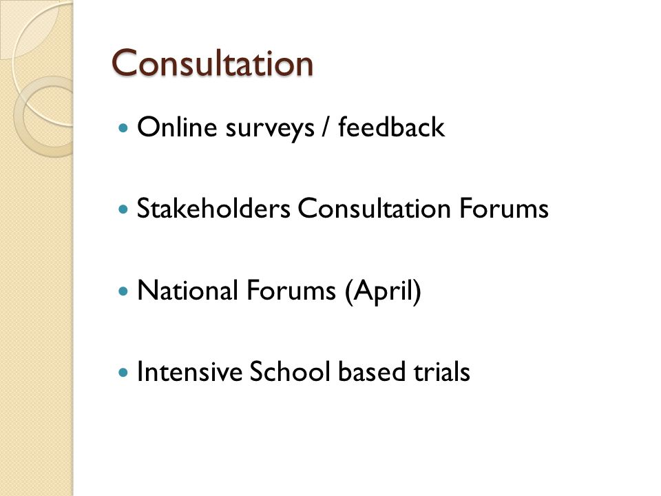Consultation Online surveys / feedback Stakeholders Consultation Forums National Forums (April) Intensive School based trials