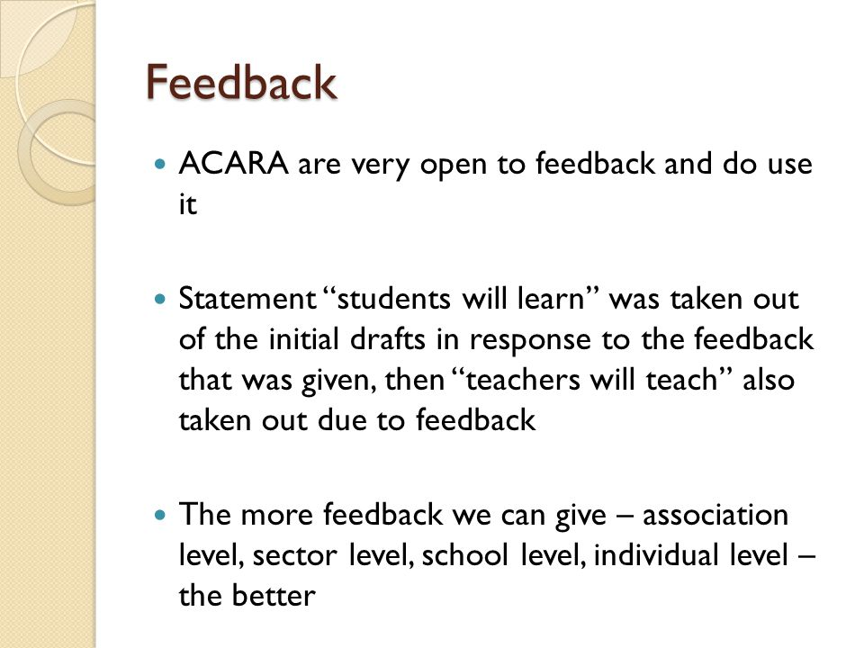 Feedback ACARA are very open to feedback and do use it Statement students will learn was taken out of the initial drafts in response to the feedback t