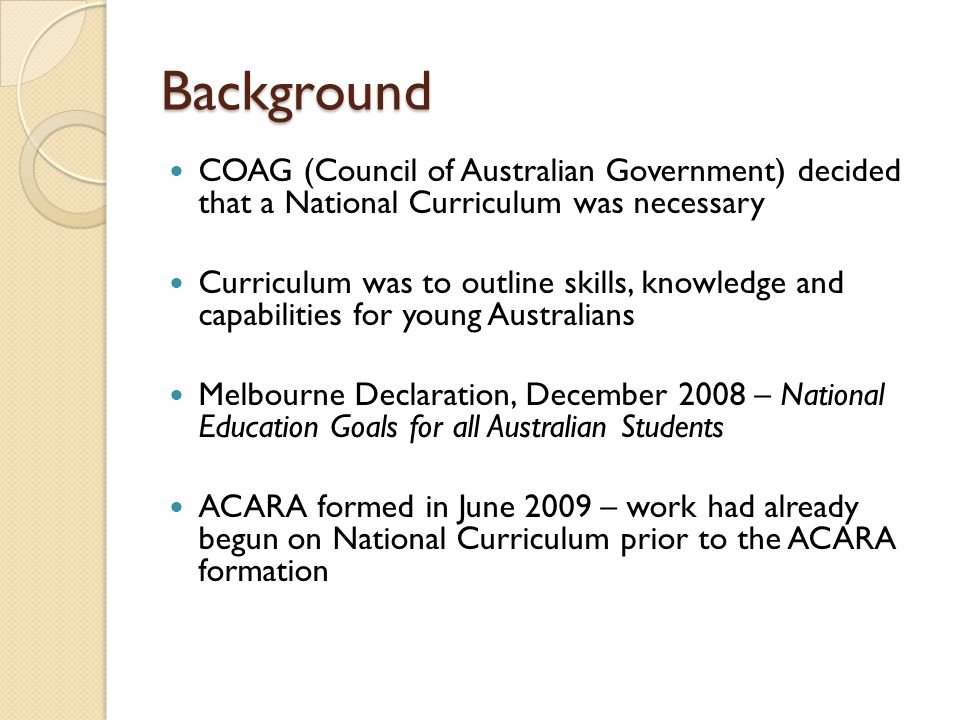 Background COAG (Council of Australian Government) decided that a National Curriculum was necessary Curriculum was to outline skills, knowledge and ca