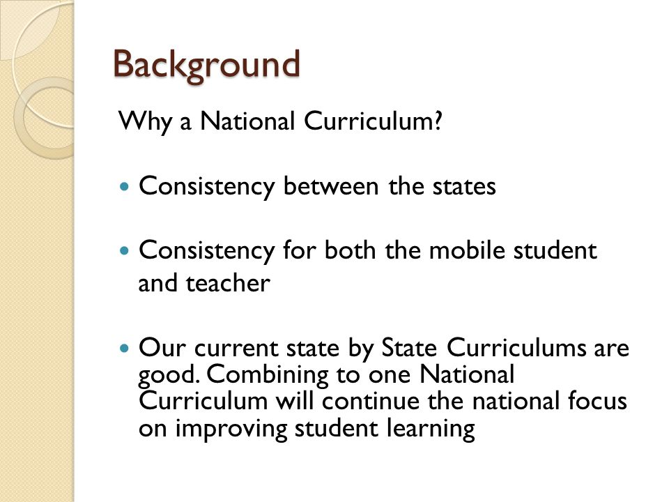 Background Why a National Curriculum? Consistency between the states Consistency for both the mobile student and teacher Our current state by State Cu