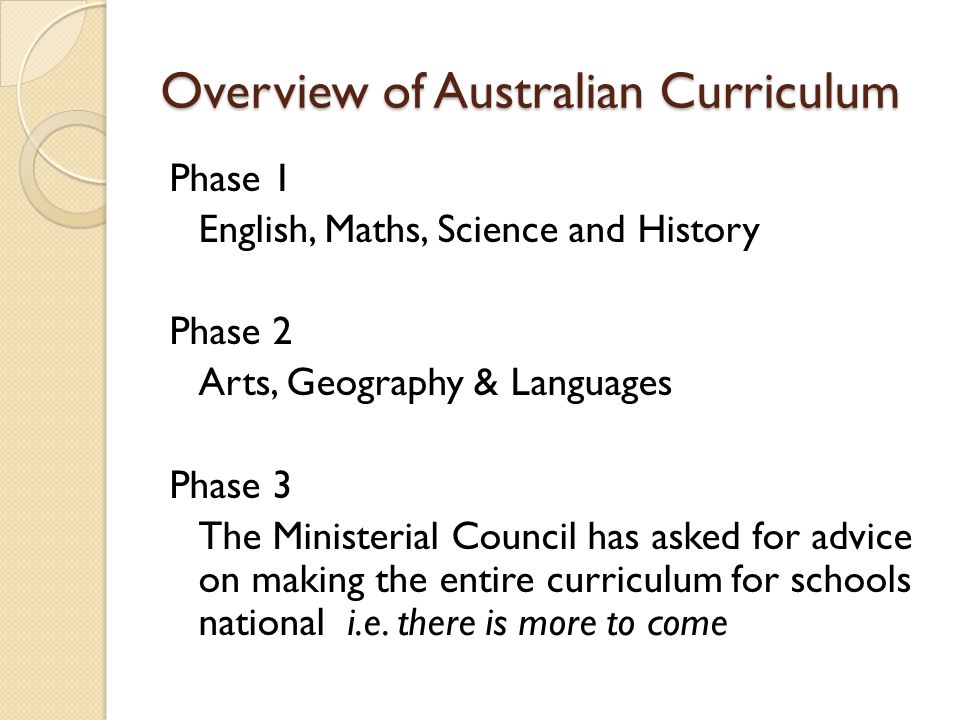Overview of Australian Curriculum Phase 1 English, Maths, Science and History Phase 2 Arts, Geography & Languages Phase 3 The Ministerial Council has