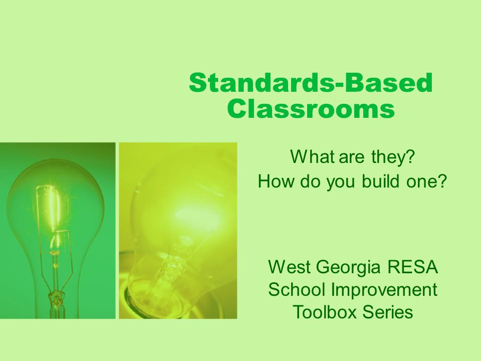 Standards-Based Classrooms What are they? How do you build one? West Georgia RESA School Improvement Toolbox Series