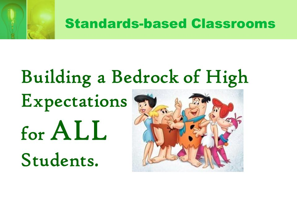 Standards-based Classrooms Building a Bedrock of High Expectations for ALL Students.