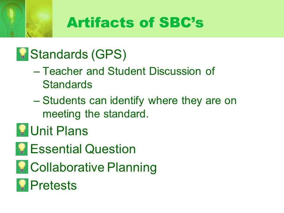 Artifacts of SBCs Standards (GPS) –Teacher and Student Discussion of Standards –Students can identify where they are on meeting the standard. Unit Pla