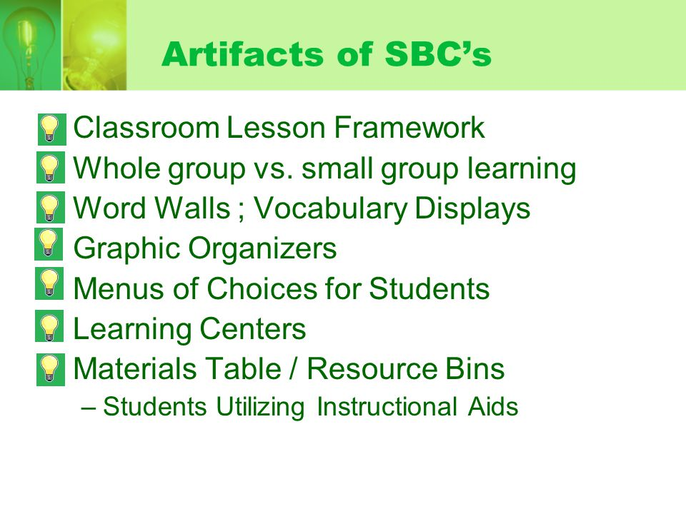 Artifacts of SBCs Classroom Lesson Framework Whole group vs. small group learning Word Walls ; Vocabulary Displays Graphic Organizers Menus of Choices