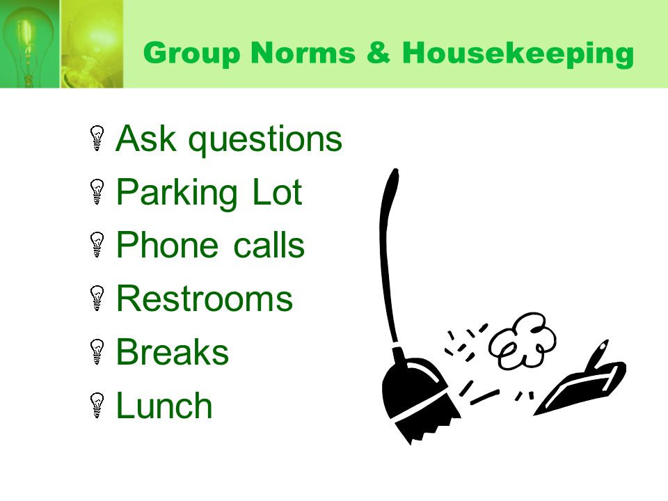 Group Norms & Housekeeping Ask questions Parking Lot Phone calls Restrooms Breaks Lunch