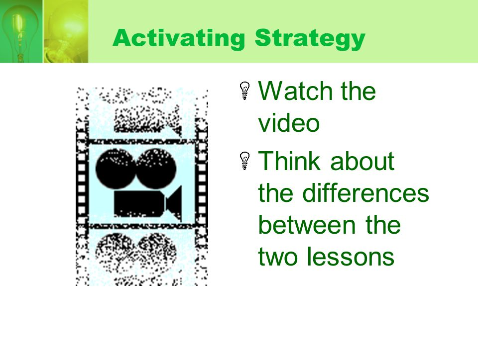 Activating Strategy Watch the video Think about the differences between the two lessons