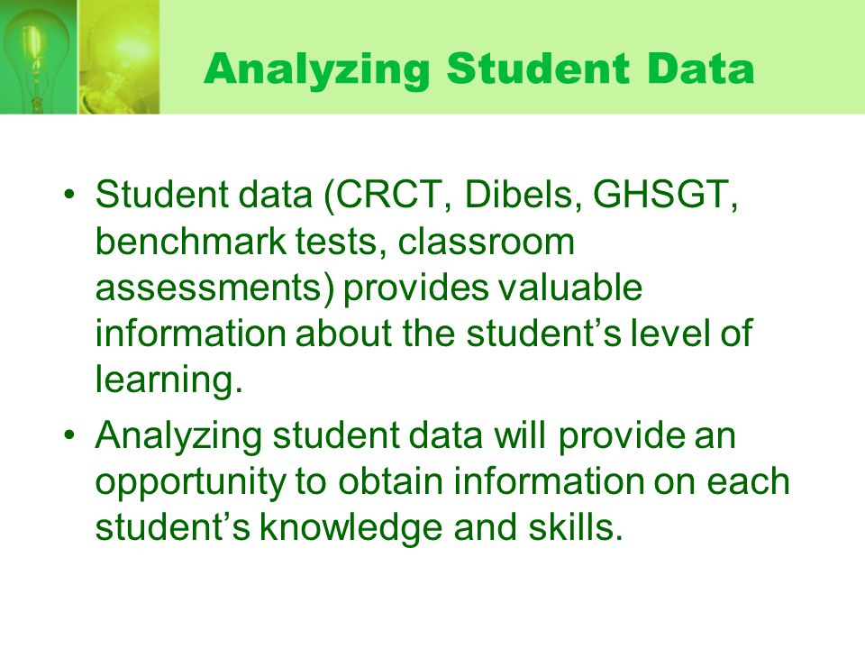 Analyzing Student Data Student data (CRCT, Dibels, GHSGT, benchmark tests, classroom assessments) provides valuable information about the students lev