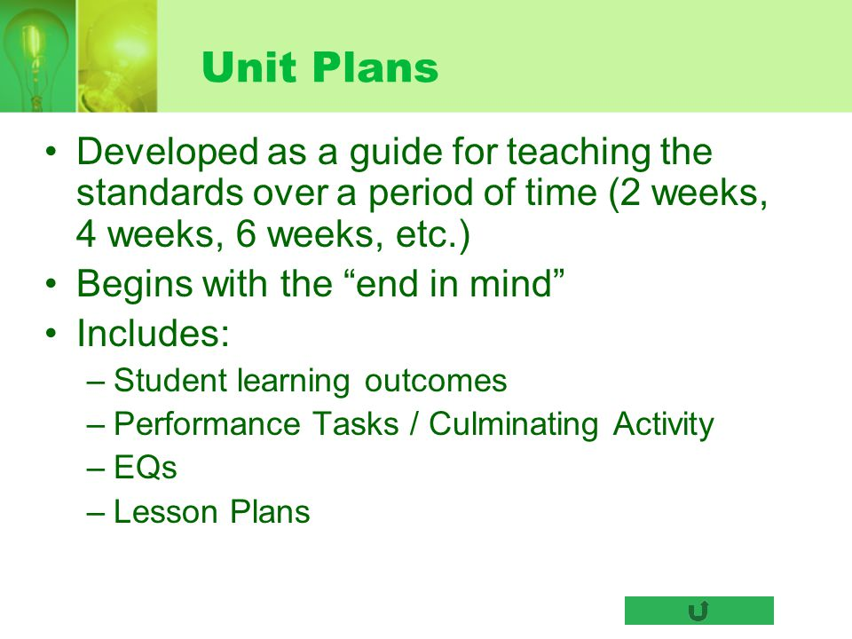 Unit Plans Developed as a guide for teaching the standards over a period of time (2 weeks, 4 weeks, 6 weeks, etc.) Begins with the end in mind Include