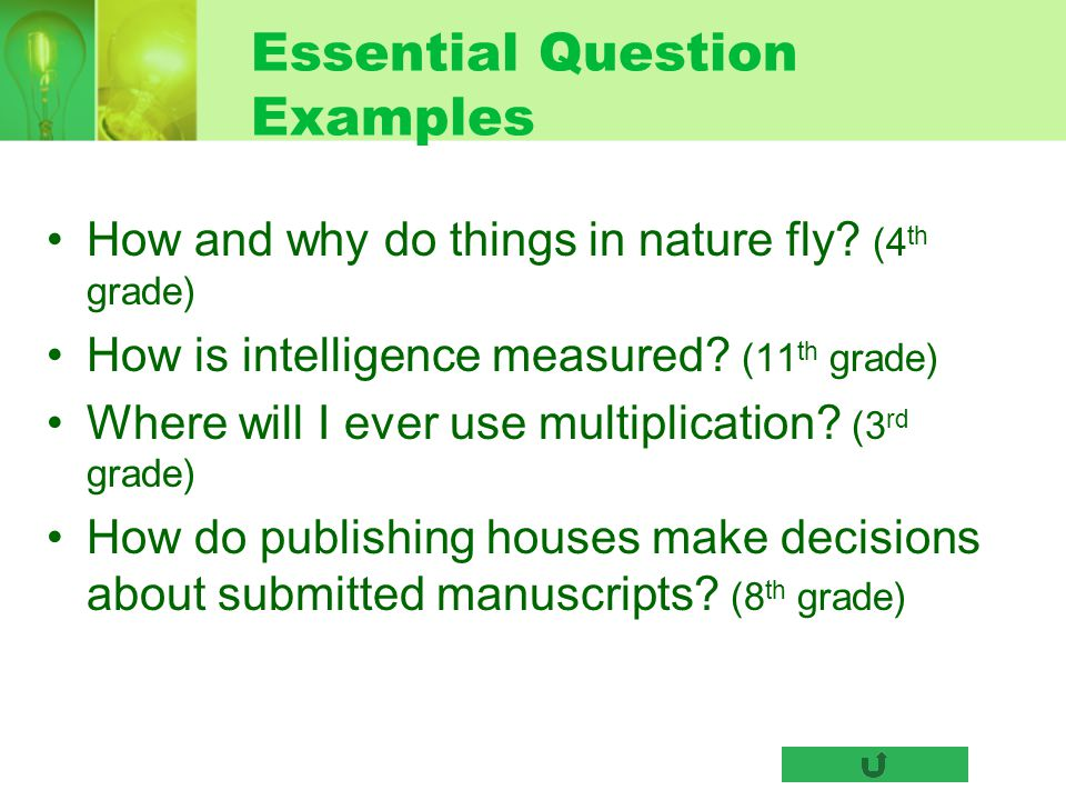 Essential Question Examples How and why do things in nature fly? (4 th grade) How is intelligence measured? (11 th grade) Where will I ever use multip