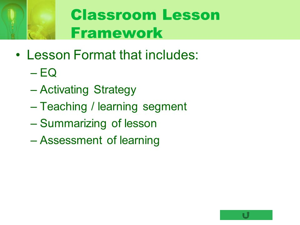 Classroom Lesson Framework Lesson Format that includes: –EQ –Activating Strategy –Teaching / learning segment –Summarizing of lesson –Assessment of le