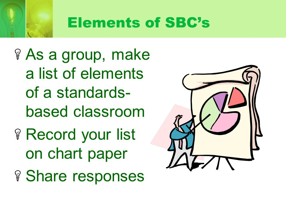Elements of SBCs As a group, make a list of elements of a standards- based classroom Record your list on chart paper Share responses