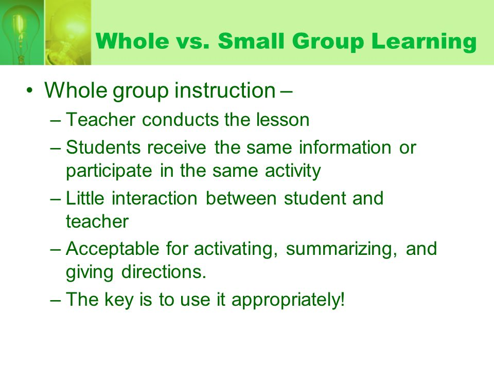 Whole vs. Small Group Learning Whole group instruction – –Teacher conducts the lesson –Students receive the same information or participate in the sam