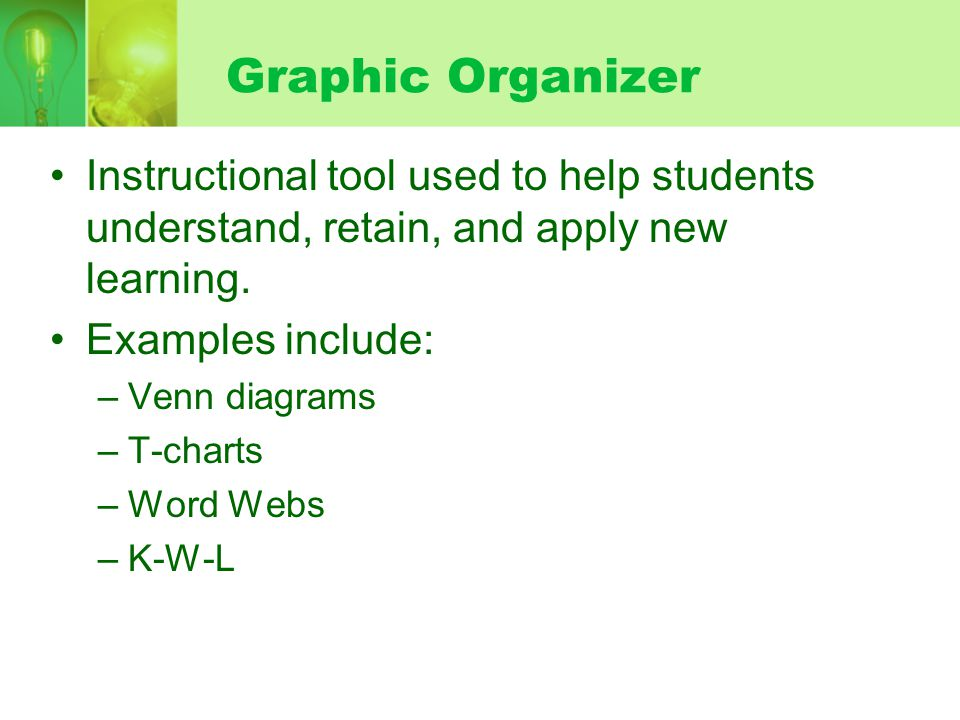 Graphic Organizer Instructional tool used to help students understand, retain, and apply new learning. Examples include: –Venn diagrams –T-charts –Wor