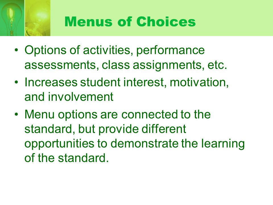 Menus of Choices Options of activities, performance assessments, class assignments, etc. Increases student interest, motivation, and involvement Menu