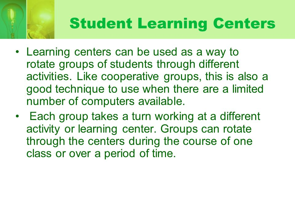 Student Learning Centers Learning centers can be used as a way to rotate groups of students through different activities. Like cooperative groups, thi