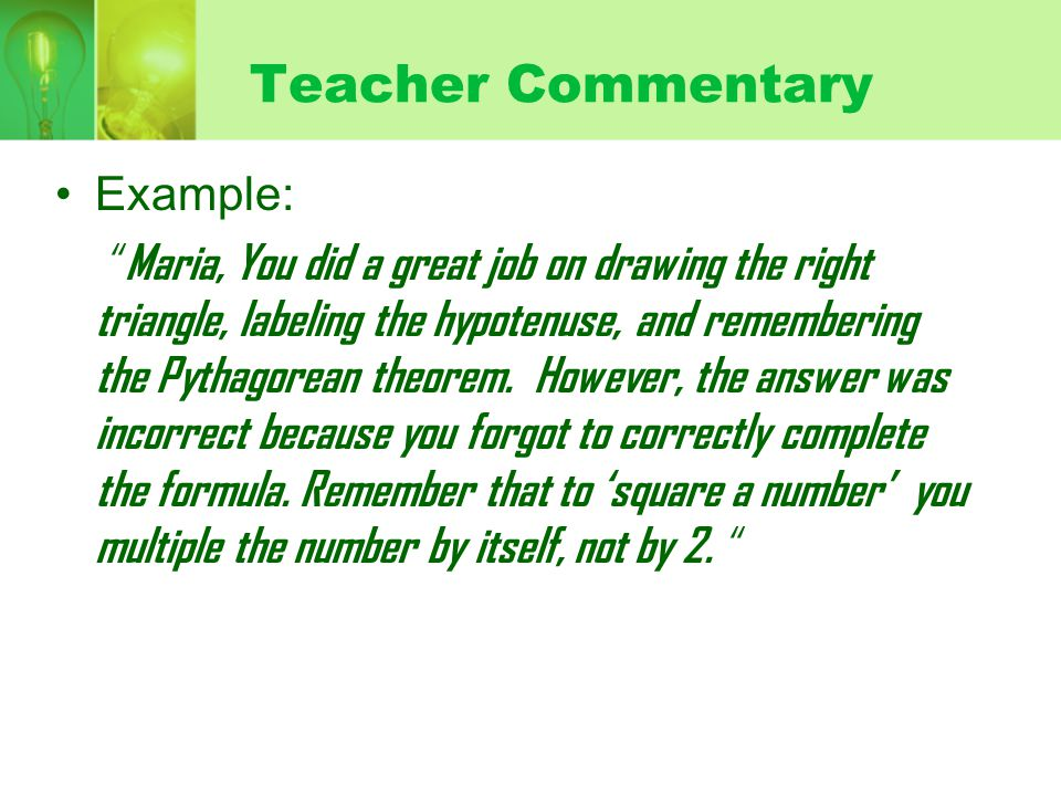 Teacher Commentary Example: Maria, You did a great job on drawing the right triangle, labeling the hypotenuse, and remembering the Pythagorean theorem