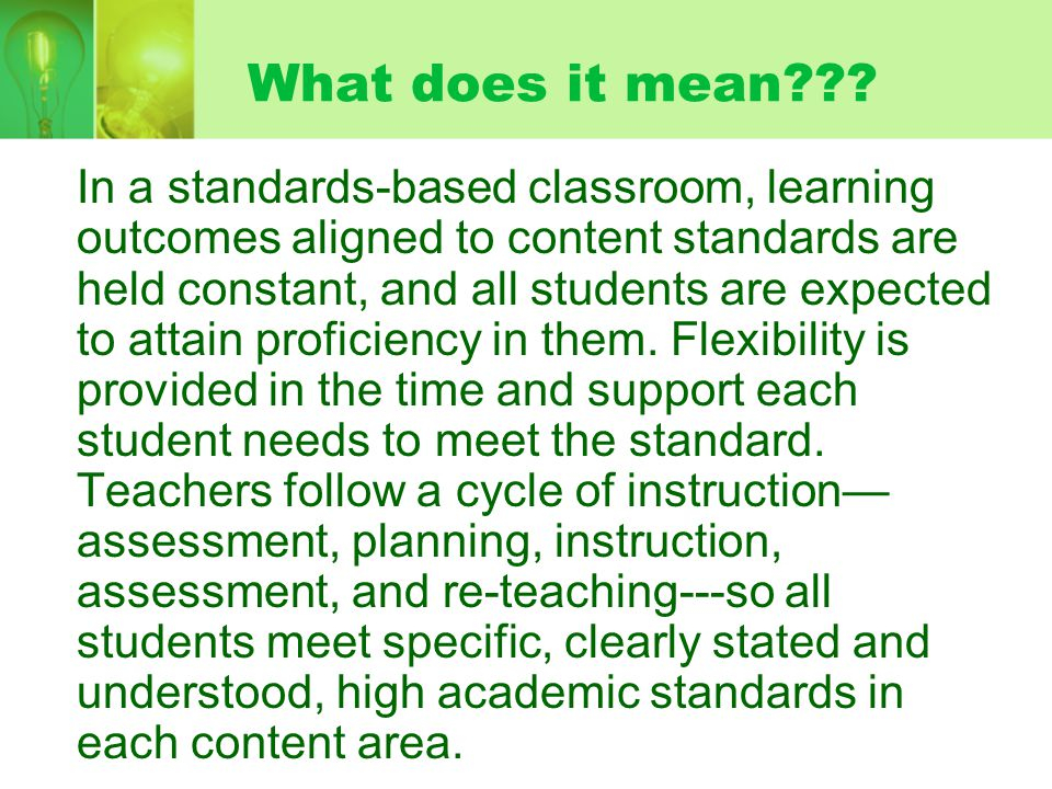 What does it mean??? In a standards-based classroom, learning outcomes aligned to content standards are held constant, and all students are expected t