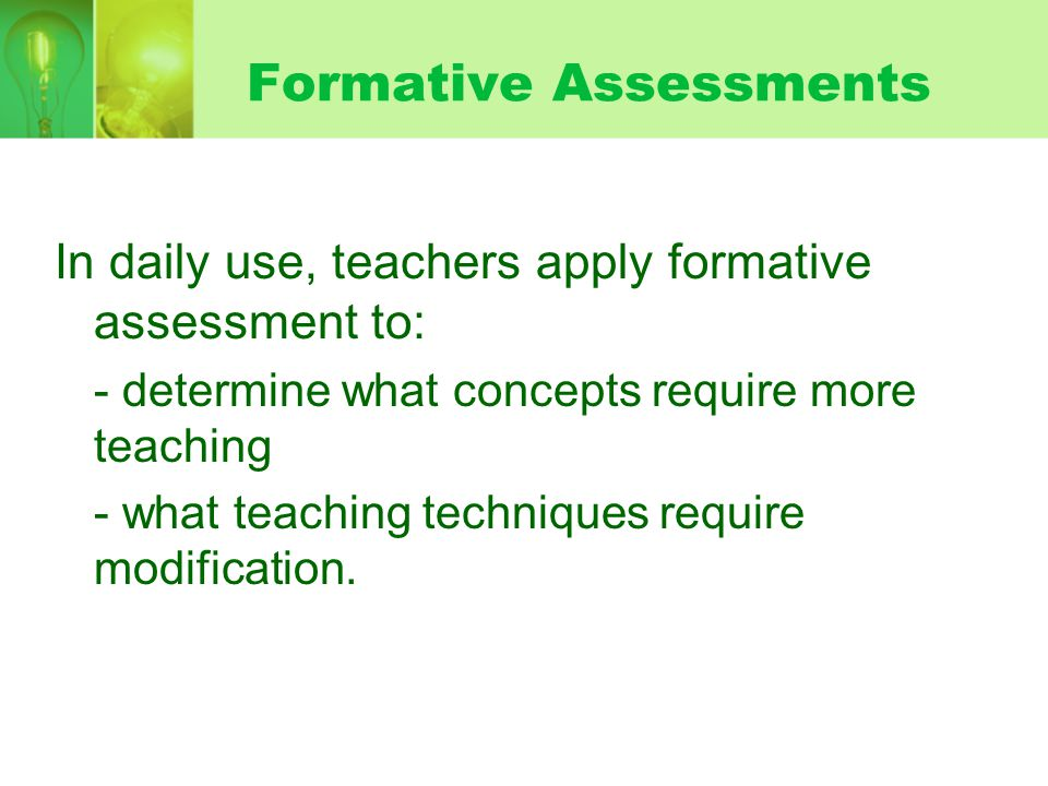 Formative Assessments In daily use, teachers apply formative assessment to: - determine what concepts require more teaching - what teaching techniques