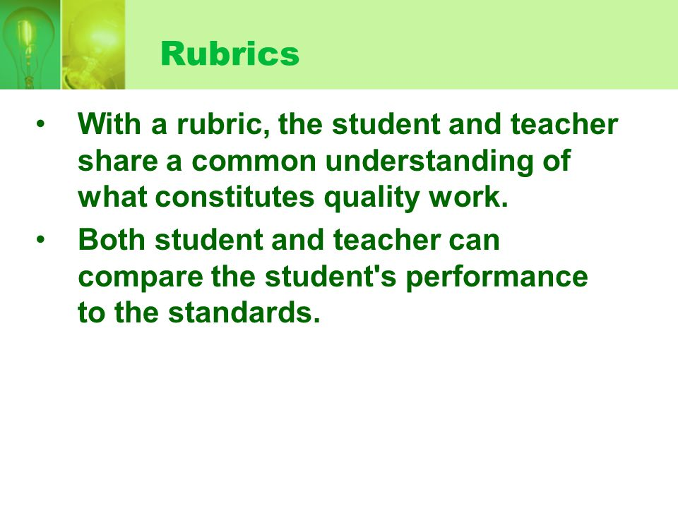 Rubrics With a rubric, the student and teacher share a common understanding of what constitutes quality work. Both student and teacher can compare the