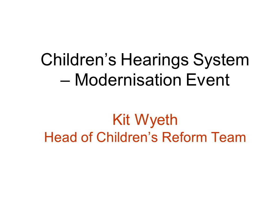 Childrens Hearings System – Modernisation Event Kit Wyeth Head of Childrens Reform Team