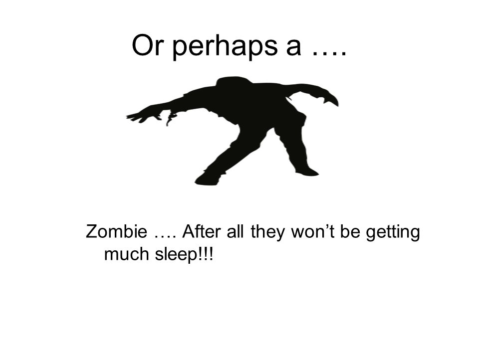 Or perhaps a …. Zombie …. After all they wont be getting much sleep!!!