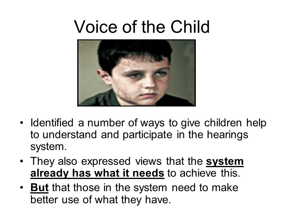 Voice of the Child Identified a number of ways to give children help to understand and participate in the hearings system. They also expressed views t