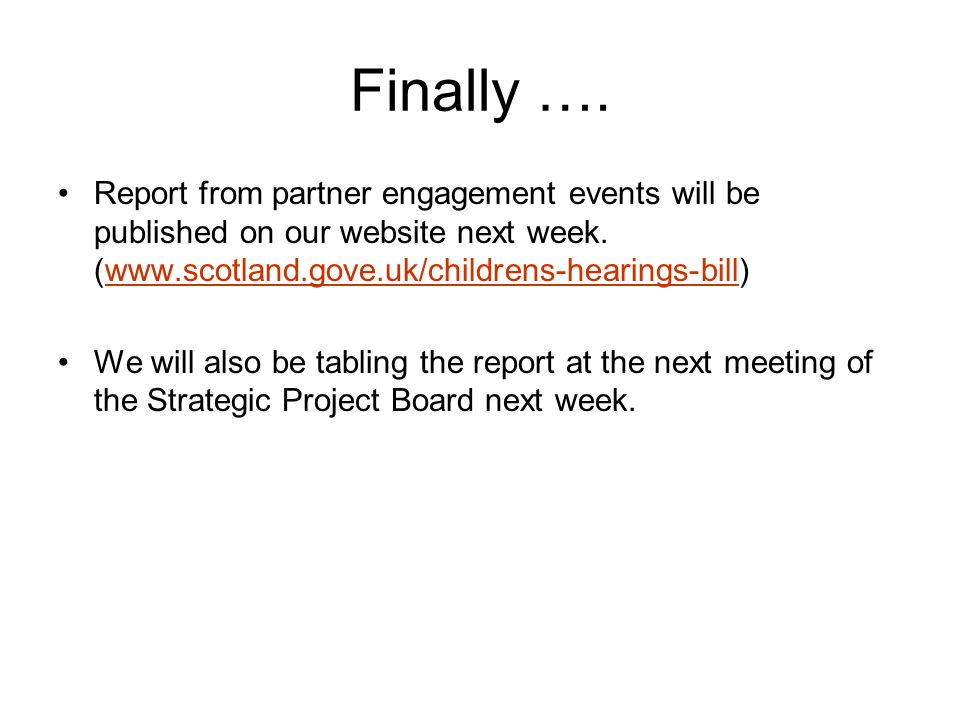 Finally …. Report from partner engagement events will be published on our website next week. (www.scotland.gove.uk/childrens-hearings-bill) We will al
