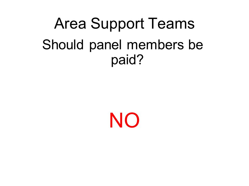 Area Support Teams Should panel members be paid? NO