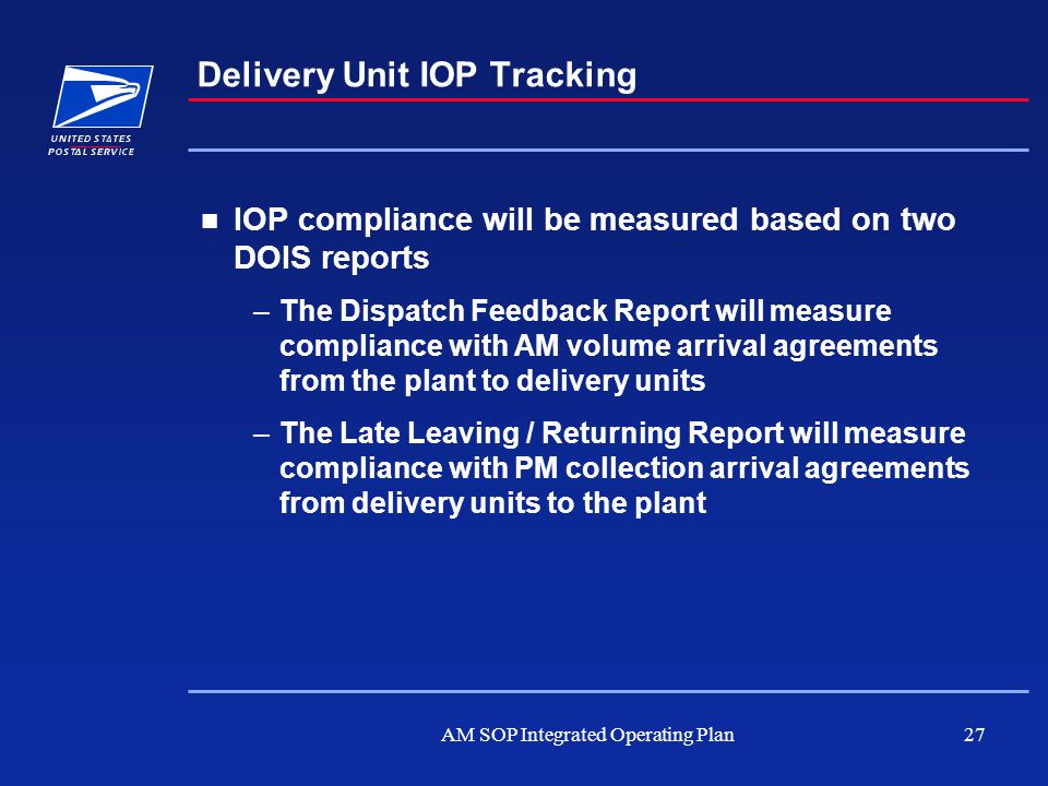 AM SOP Integrated Operating Plan27 Delivery Unit IOP Tracking IOP compliance will be measured based on two DOIS reports –The Dispatch Feedback Report